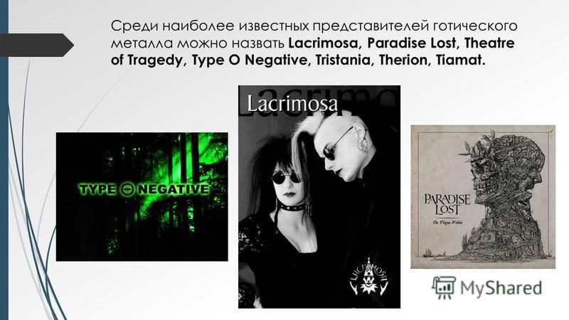 Среди наиболее известных представителей готического металла можно назвать Lacrimosa, Paradise Lost, Theatre of Tragedy, Type O Negative, Tristania, Therion, Tiamat.