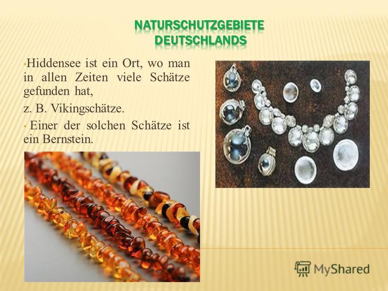 Hiddensee ist ein Ort, wo man in allen Zeiten viele Schätze gefunden hat, z. B. Vikingschätze. Einer der solchen Schätze ist ein Bernstein.