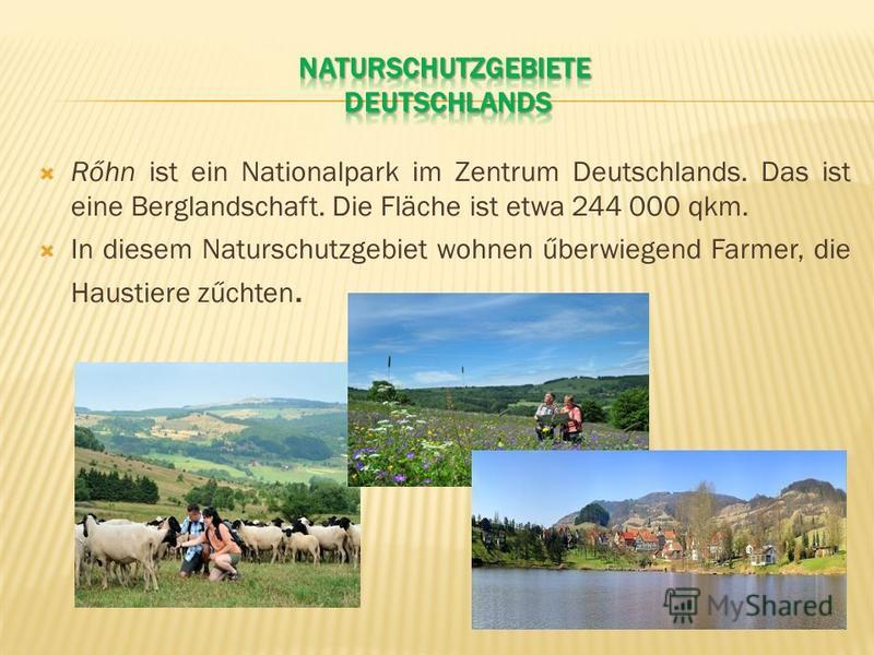 Rőhn ist ein Nationalpark im Zentrum Deutschlands. Das ist eine Berglandschaft. Die Fläche ist etwa 244 000 qkm. In diesem Naturschutzgebiet wohnen űberwiegend Farmer, die Haustiere zűchten.