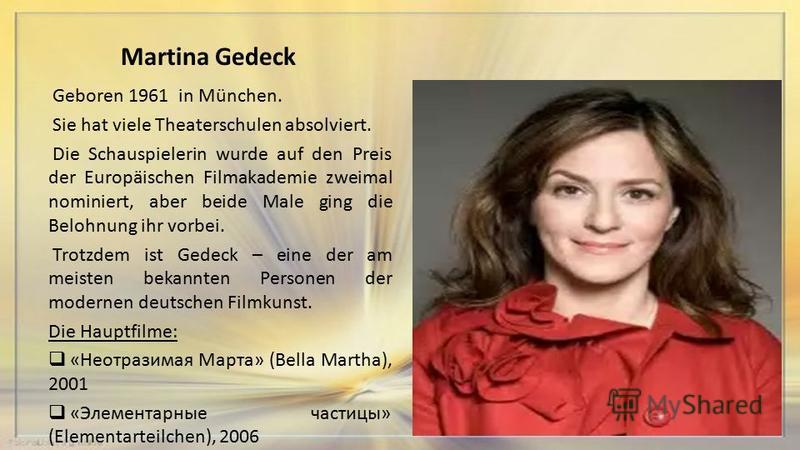 Martina Gedeck Geboren 1961 in München. Sie hat viele Theaterschulen absolviert. Die Schauspielerin wurde auf den Preis der Europäischen Filmakademie zweimal nominiert, aber beide Male ging die Belohnung ihr vorbei. Trotzdem ist Gedeck – eine der am