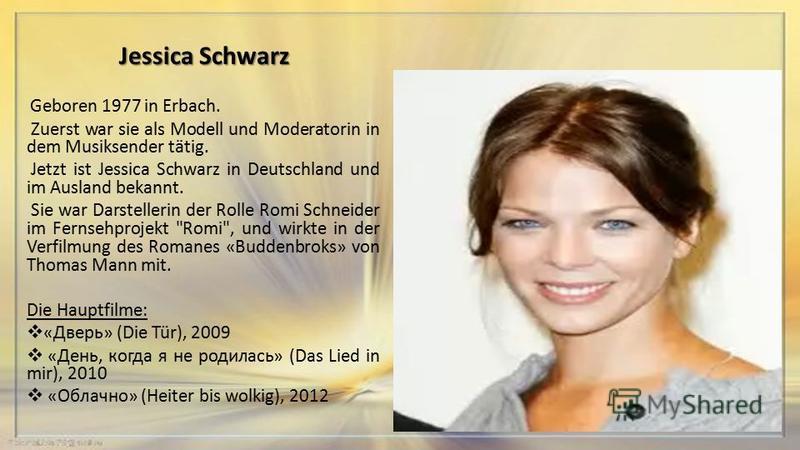 Jessica Schwarz Geboren 1977 in Erbach. Zuerst war sie als Modell und Moderatorin in dem Musiksender tätig. Jetzt ist Jessica Schwarz in Deutschland und im Ausland bekannt. Sie war Darstellerin der Rolle Romi Schneider im Fernsehprojekt