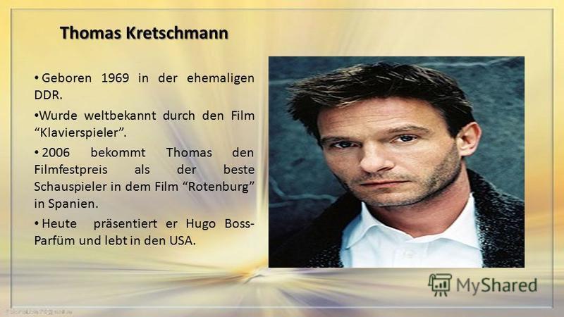 Thomas Kretschmann Geboren 1969 in der ehemaligen DDR. Wurde weltbekannt durch den Film Klavierspieler. 2006 bekommt Thomas den Filmfestpreis als der beste Schauspieler in dem Film Rotenburg in Spanien. Heute präsentiert er Hugo Boss- Parfüm und lebt