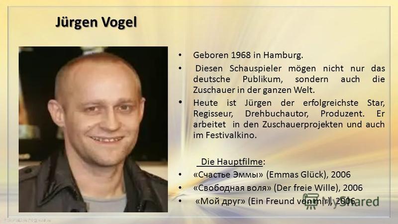 Jürgen Vogel Geboren 1968 in Hamburg. Diesen Schauspieler mögen nicht nur das deutsche Publikum, sondern auch die Zuschauer in der ganzen Welt. Heute ist Jürgen der erfolgreichste Star, Regisseur, Drehbuchautor, Produzent. Er arbeitet in den Zuschaue