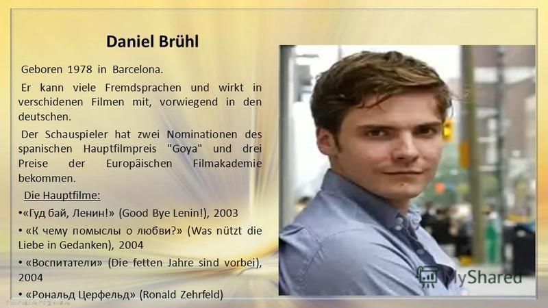 Daniel Brühl Geboren 1978 in Barcelona. Er kann viele Fremdsprachen und wirkt in verschidenen Filmen mit, vorwiegend in den deutschen. Der Schauspieler hat zwei Nominationen des spanischen Hauptfilmpreis