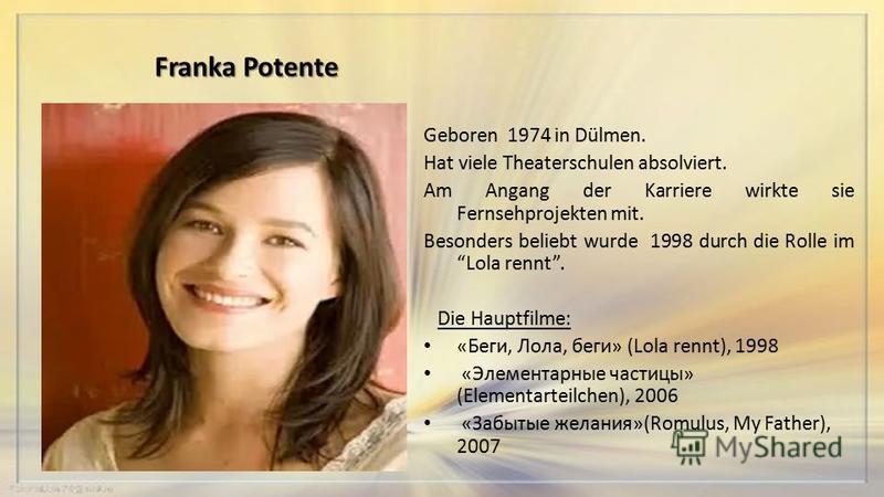 Franka Potente Geboren 1974 in Dülmen. Hat viele Theaterschulen absolviert. Am Angang der Karriere wirkte sie Fernsehprojekten mit. Besonders beliebt wurde 1998 durch die Rolle im Lola rennt. Die Hauptfilme: «Беги, Лола, беги» (Lola rennt), 1998 «Эле