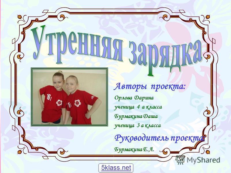 Авторы проекта: Орлова Дарина ученица 4 а класса Бурмакина Даша ученица 3 а класса Руководитель проекта: Бурмакина Е.А. 5klass.net
