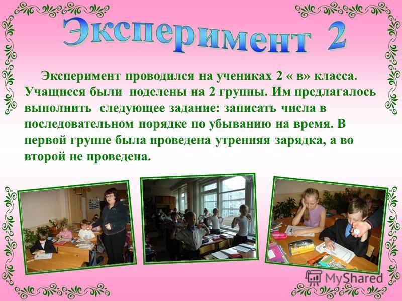 Эксперимент проводился на учениках 2 « в» класса. Учащиеся были поделены на 2 группы. Им предлагалось выполнить следующее задание: записать числа в последовательном порядке по убыванию на время. В первой группе была проведена утренняя зарядка, а во в