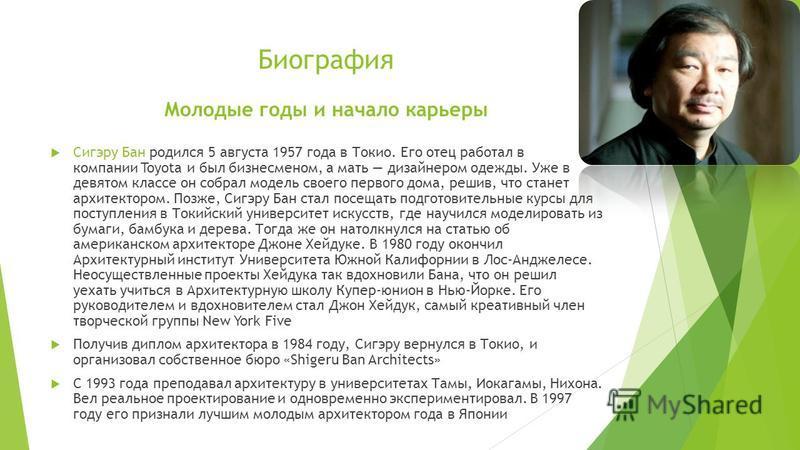 Биография Молодые годы и начало карьеры Сигэру Бан родился 5 августа 1957 года в Токио. Его отец работал в компании Toyota и был бизнесменом, а мать дизайнером одежды. Уже в девятом классе он собрал модель своего первого дома, решив, что станет архит