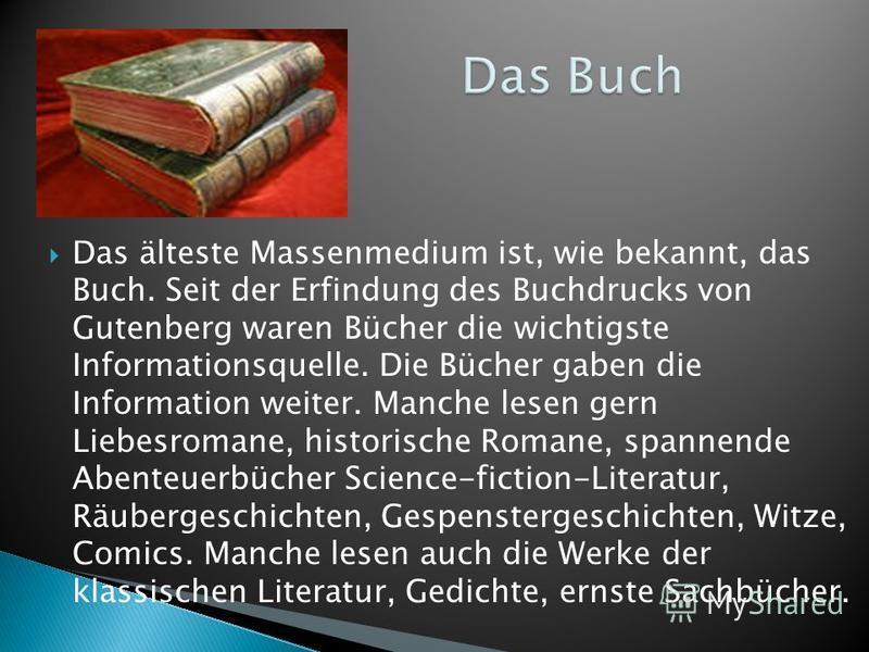 Das älteste Massenmedium ist, wie bekannt, das Buch. Seit der Erfindung des Buchdrucks von Gutenberg waren Bücher die wichtigste Informationsquelle. Die Bücher gaben die Information weiter. Manche lesen gern Liebesromane, historische Romane, spannend