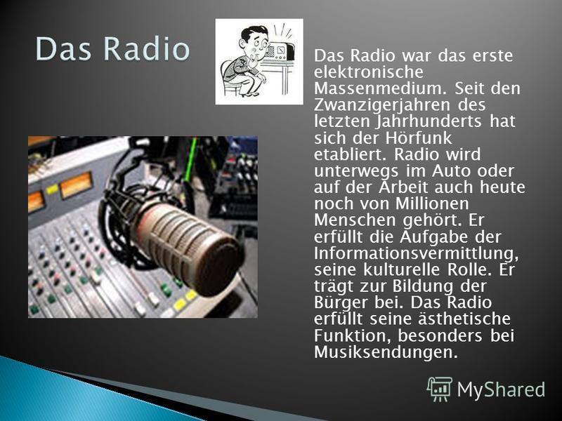 Das Radio war das erste elektronische Massenmedium. Seit den Zwanzigerjahren des letzten Jahrhunderts hat sich der Hörfunk etabliert. Radio wird unterwegs im Auto oder auf der Arbeit auch heute noch von Millionen Menschen gehört. Er erfüllt die Aufga