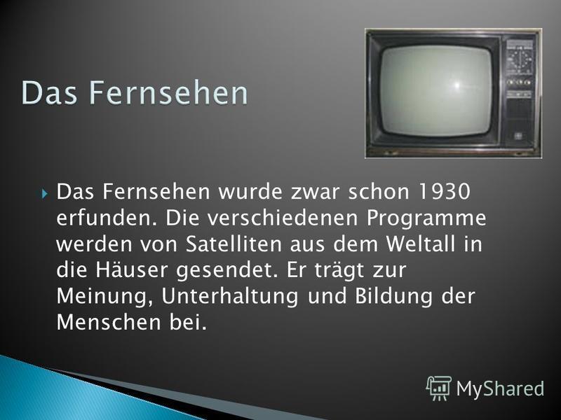Das Fernsehen wurde zwar schon 1930 erfunden. Die verschiedenen Programme werden von Satelliten aus dem Weltall in die Häuser gesendet. Er trägt zur Meinung, Unterhaltung und Bildung der Menschen bei.
