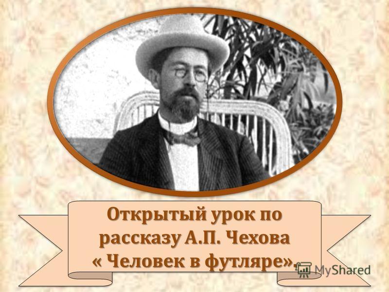 Открытый урок по рассказу А.П. Чехова « Человек в футляре». Открытый урок по рассказу А.П. Чехова « Человек в футляре».