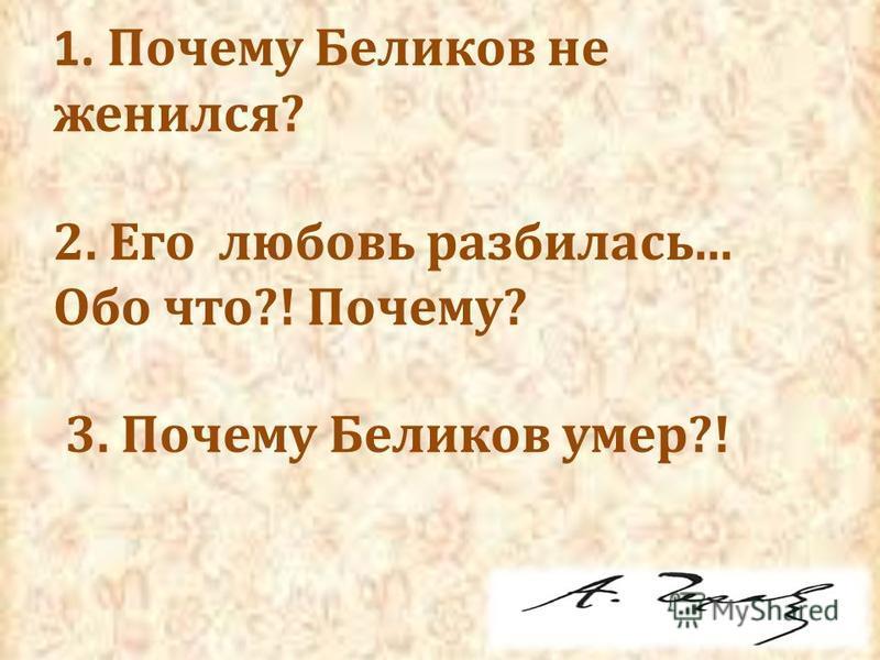 1. Почему Беликов не женился? 2. Его любовь разбилась... Обо что?! Почему? 3. Почему Беликов умер?!