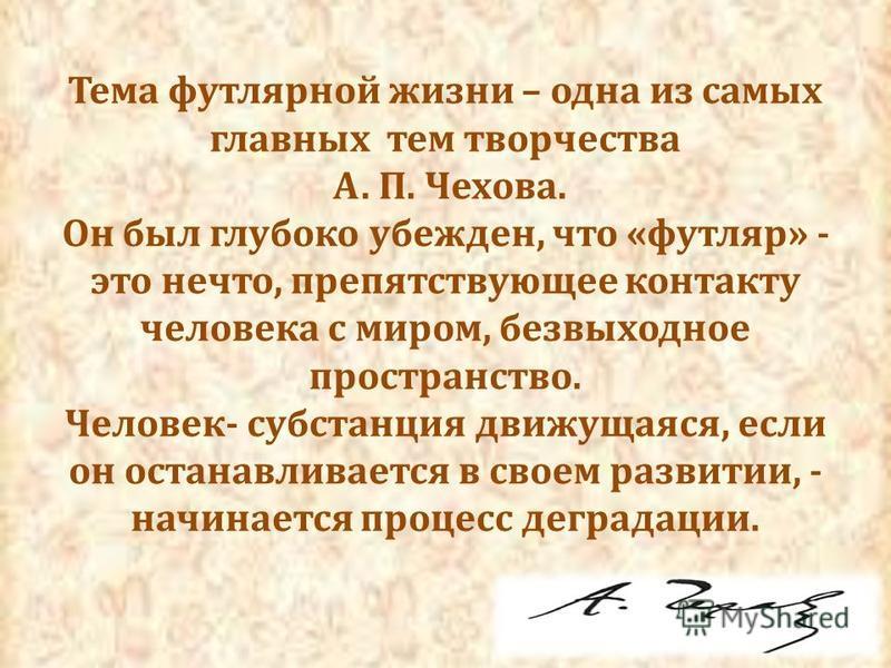 Тема футлярной жизни – одна из самых главных тем творчества А. П. Чехова. Он был глубоко убежден, что «футляр» - это нечто, препятствующее контакту человека с миром, безвыходное пространство. Человек- субстанция движущаяся, если он останавливается в