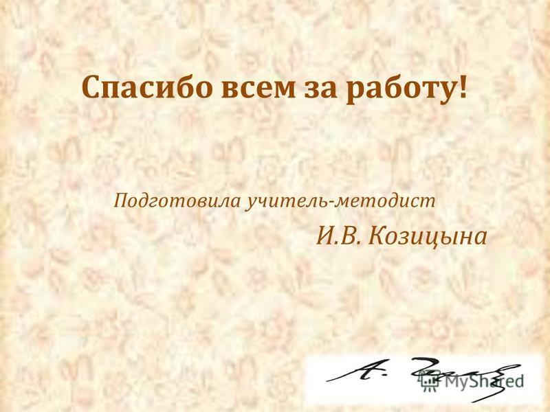 Спасибо всем за работу! Подготовила учитель-методист И.В. Козицына