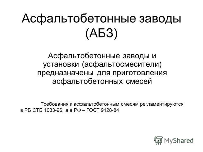 Асфальтобетонные заводы (АБЗ) Асфальтобетонные заводы и установки (асфальтосмесители) предназначены для приготовления асфальтобетонных смесей Требования к асфальтобетонным смесям регламентируются в РБ СТБ 1033-96, а в РФ – ГОСТ 9128-84