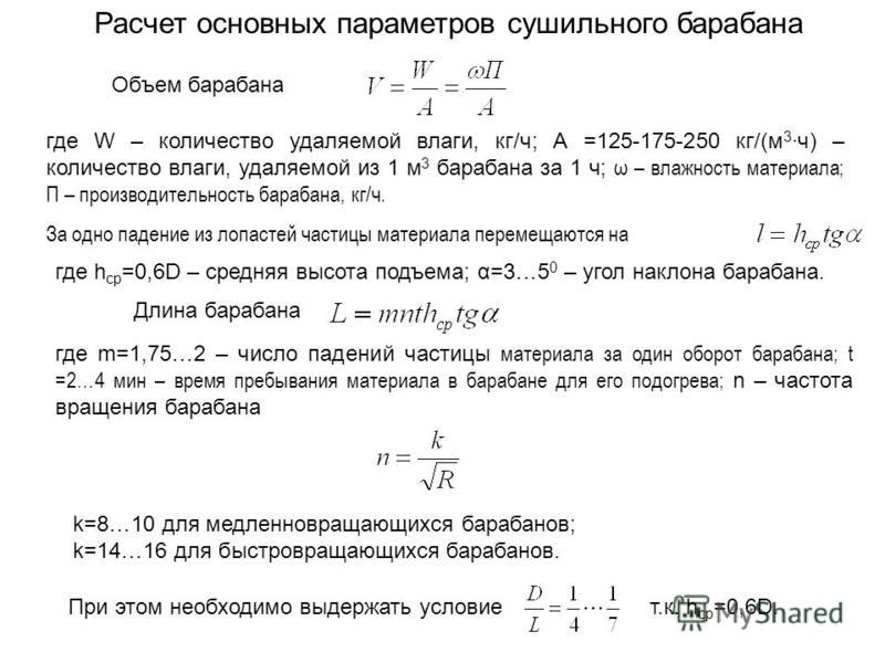 Расчет основных параметров сушильного барабана Объем барабана где W – количество удаляемой влаги, кг/ч; А =125-175-250 кг/(м 3 ч) – количество влаги, удаляемой из 1 м 3 барабана за 1 ч; ω – влажность материала; П – производительность барабана, кг/ч.