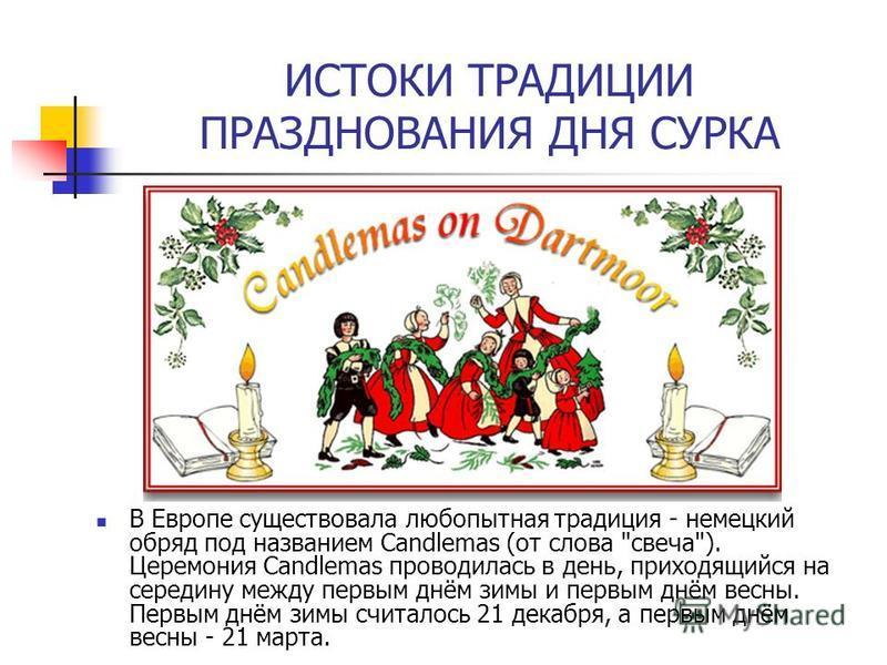 ИСТОКИ ТРАДИЦИИ ПРАЗДНОВАНИЯ ДНЯ СУРКА В Европе существовала любопытная традиция - немецкий обряд под названием Candlemas (от слова