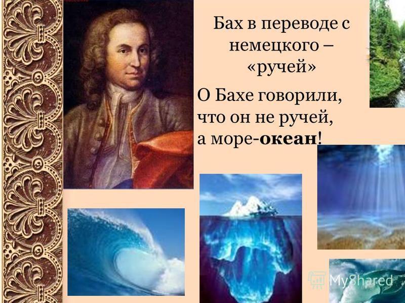 Бах в переводе с немецкого – «ручей» О Бахе говорили, что он не ручей, а море-океан!