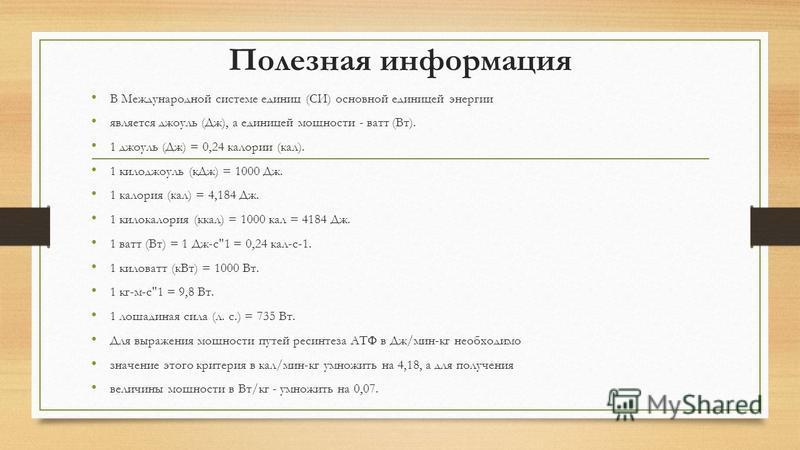 Полезная информация В Международной системе единиц (СИ) основной единицей энергии является джоуль (Дж), а единицей мощности - ватт (Вт). 1 джоуль (Дж) = 0,24 калории (кал). 1 килоджоуль (к Дж) = 1000 Дж. 1 калория (кал) = 4,184 Дж. 1 килокалория (кка