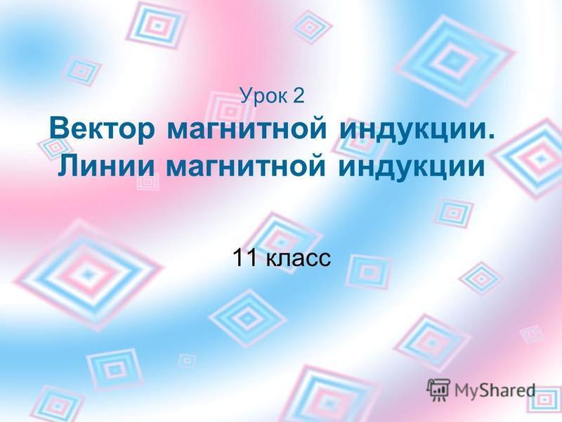 Урок 2 Вектор магнитной индукции. Линии магнитной индукции 11 класс