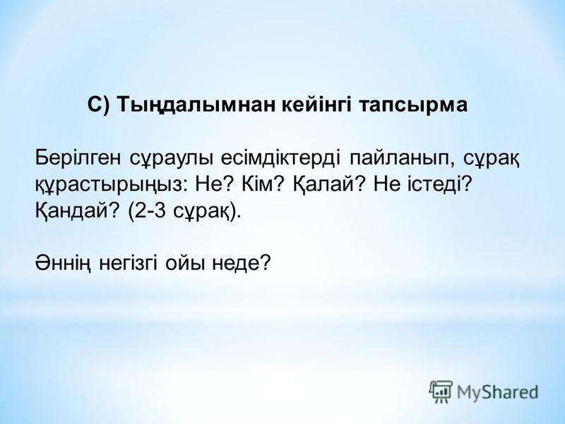 С) Тыңдалымнан кейінгі тапсырма Берілген сұраулы есімдіктерді пайланып, сұрақ құрастырыңыз: Не? Кім? Қалай? Не істеді? Қандай? (2-3 сұрақ). Әннің негізгі ойы неде?