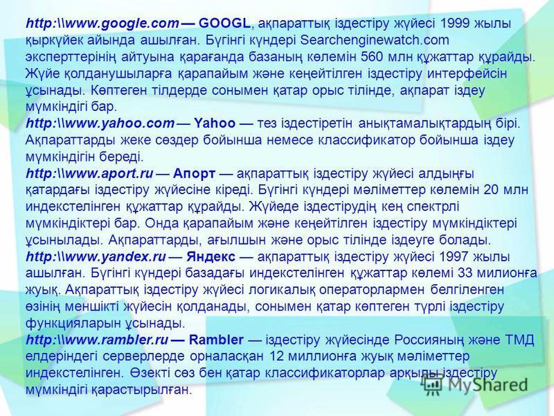 http:\\www.google.com GOOGL, ақпараттық іздестіру жүйесі 1999 жылы қыркүйек айында ашылған. Бүгінгі күндері Searchenginewatch.com эксперттерінің айтуына қарағанда базаның көлемін 560 млн құжаттар құрайды. Жүйе қолданушыларға қарапайым және кеңейтілге