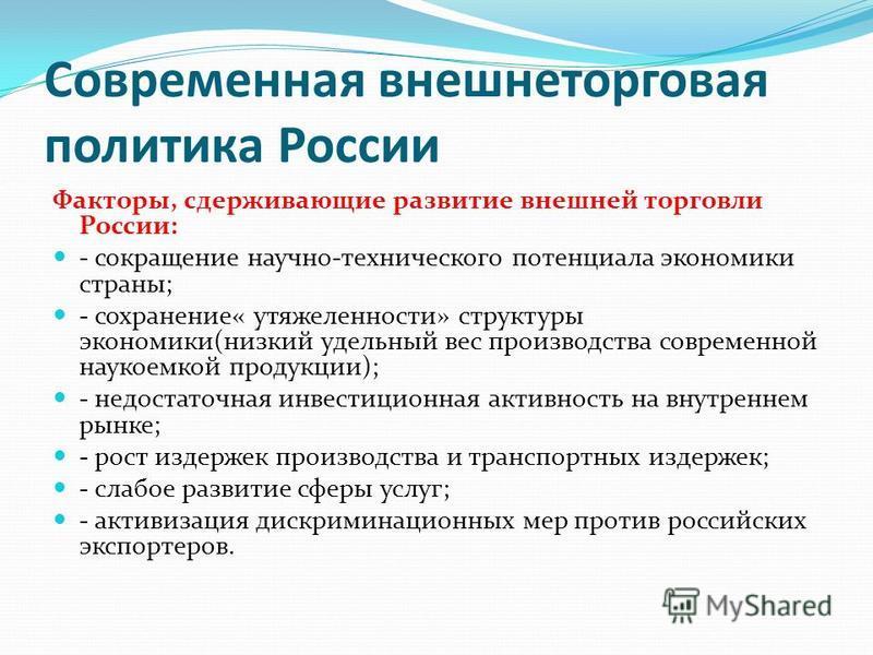 Современная внешнеторговая политика России Факторы, сдерживающие развитие внешней торговли России: - сокращение научно-технического потенциала экономики страны; - сохранение« утяжеленности» структуры экономики(низкий удельный вес производства совреме