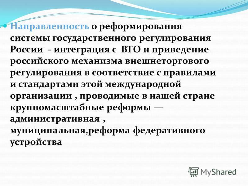 Направленность о реформирования системы государственного регулирования России - интеграция с ВТО и приведение российского механизма внешнеторгового регулирования в соответствие с правилами и стандартами этой международной организации, проводимые в на