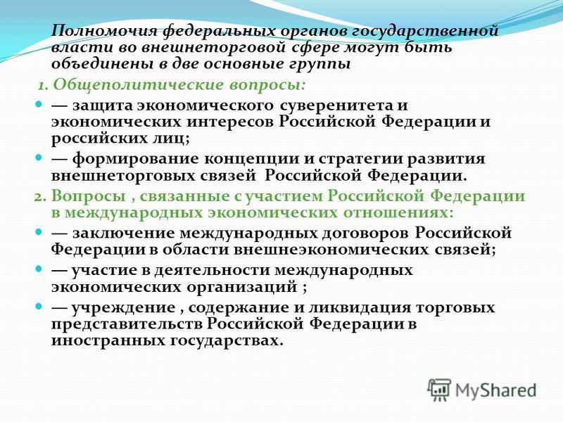Полномочия федеральных органов государственной власти во внешнеторговой сфере могут быть объединены в две основные группы 1. Общеполитические вопросы: защита экономического суверенитета и экономических интересов Российской Федерации и российских лиц;