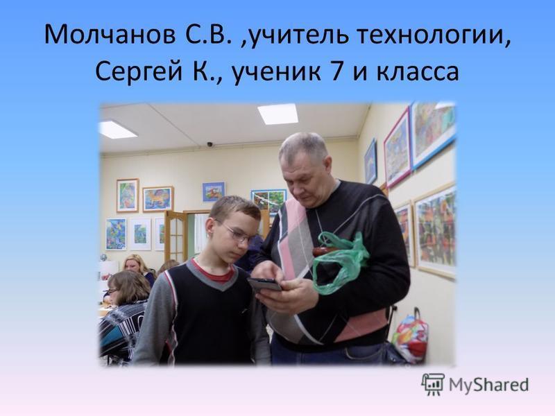 Молчанов С.В.,учитель технологии, Сергей К., ученик 7 и класса