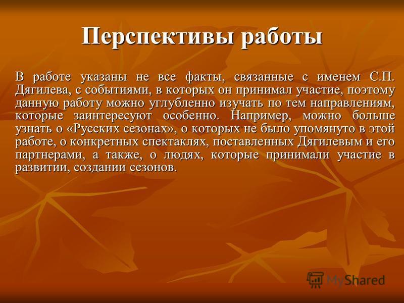 Перспективы работы В работе указаны не все факты, связанные с именем С.П. Дягилева, с событиями, в которых он принимал участие, поэтому данную работу можно углубленно изучать по тем направлениям, которые заинтересуют особенно. Например, можно больше