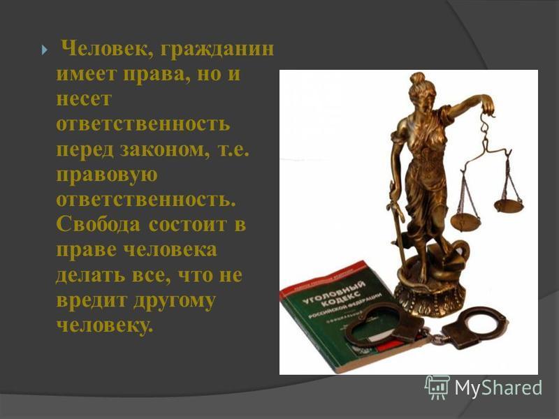 Человек, гражданин имеет права, но и несет ответственность перед законом, т.е. правовую ответственность. Свобода состоит в праве человека делать все, что не вредит другому человеку.