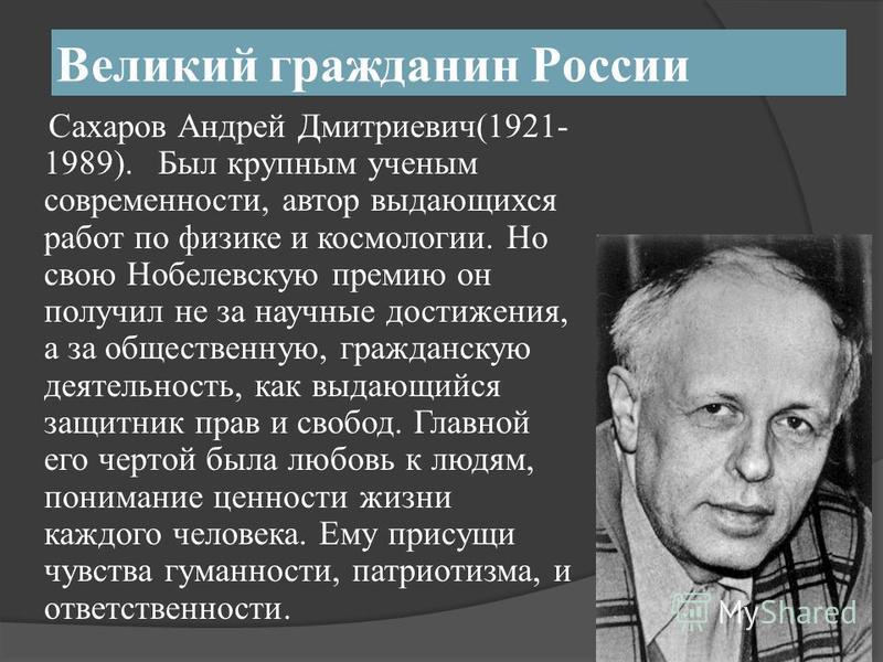 Великий гражданин России Сахаров Андрей Дмитриевич(1921- 1989). Был крупным ученым современности, автор выдающихся работ по физике и космологии. Но свою Нобелевскую премию он получил не за научные достижения, а за общественную, гражданскую деятельнос