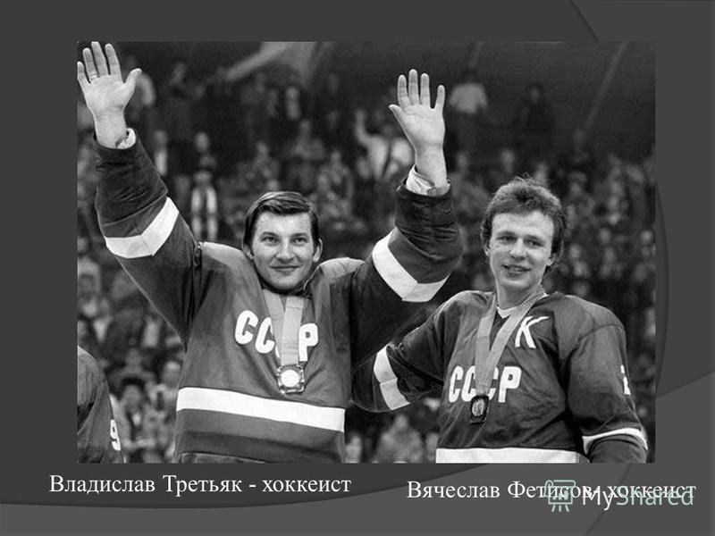 Владислав Третьяк - хоккеист Вячеслав Фетисов- хоккеист