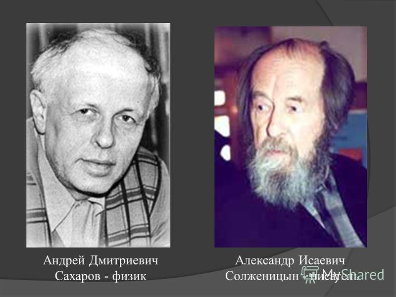 Андрей Дмитриевич Сахаров - физик Александр Исаевич Солженицын - писатель