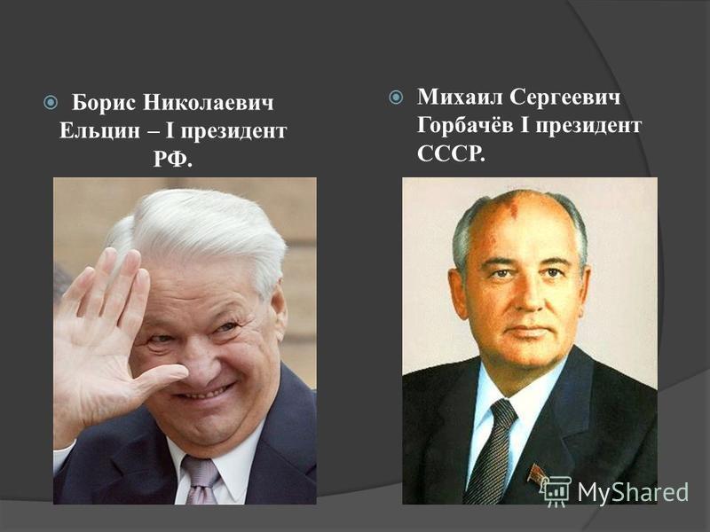 Борис Николаевич Ельцин – I президент РФ. Михаил Сергеевич Горбачёв I президент СССР.