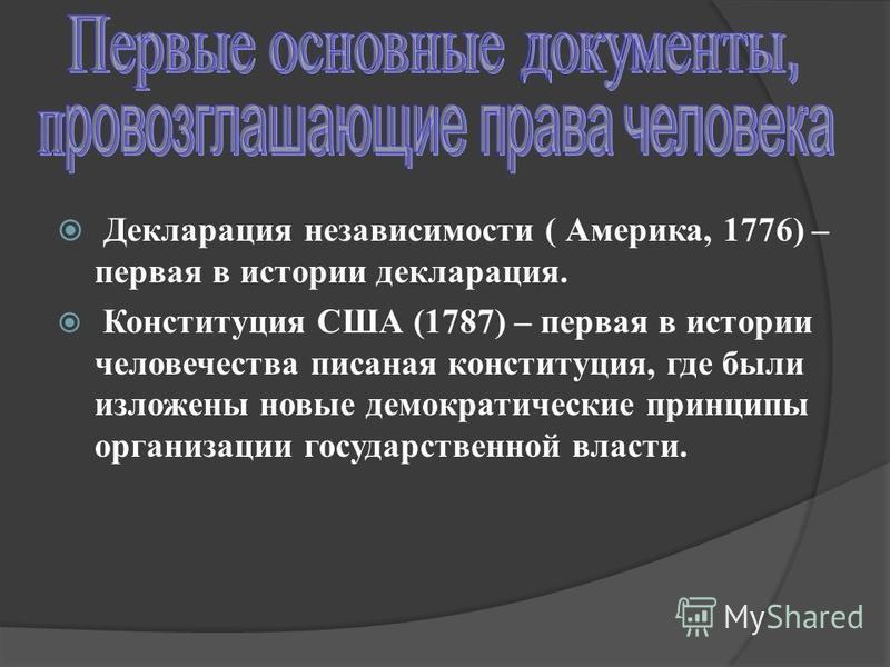 Декларация независимости ( Америка, 1776) – первая в истории декларация. Конституция США (1787) – первая в истории человечества писаная конституция, где были изложены новые демократические принципы организации государственной власти.