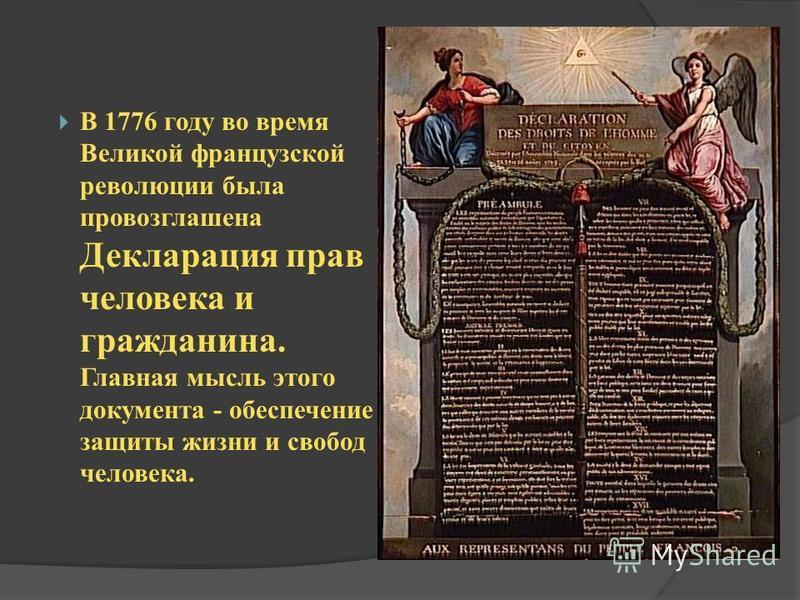 В 1776 году во время Великой французской революции была провозглашена Декларация прав человека и гражданина. Главная мысль этого документа - обеспечение защиты жизни и свобод человека.