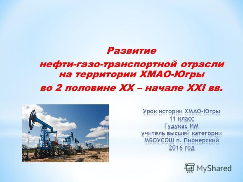 Развитие нефти-газо-транспортной отрасли на территории ХМАО-Югры во 2 половине XX – начале XXI вв.