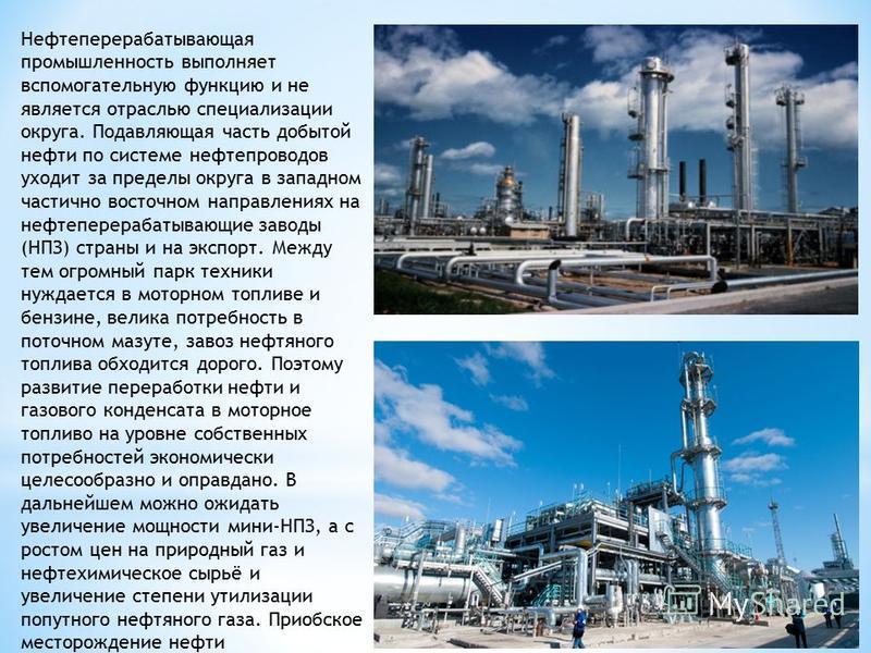 Нефтеперерабатывающая промышленность выполняет вспомогательную функцию и не является отраслью специализации округа. Подавляющая часть добытой нефти по системе нефтепроводов уходит за пределы округа в западном частично восточном направлениях на нефтеп