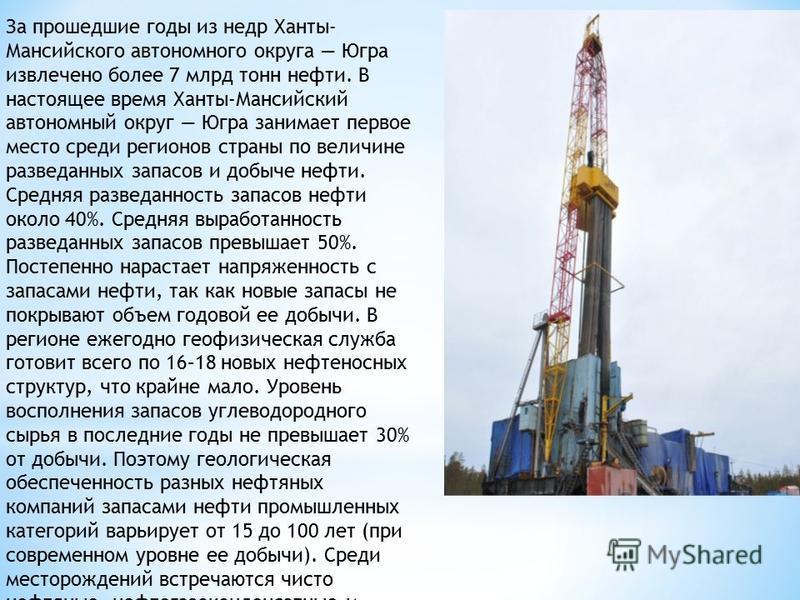 За прошедшие годы из недр Ханты- Мансийского автономного округа Югра извлечено более 7 млрд тонн нефти. В настоящее время Ханты-Мансийский автономный округ Югра занимает первое место среди регионов страны по величине разведанных запасов и добыче нефт
