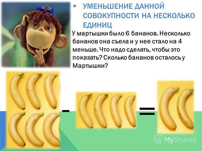 УМЕНЬШЕНИЕ ДАННОЙ СОВОКУПНОСТИ НА НЕСКОЛЬКО ЕДИНИЦ У мартышки было 6 бананов. Несколько бананов она съела и у нее стало на 4 меньше. Что надо сделать, чтобы это показать? Сколько бананов осталось у Мартышки? - = 4 2 6