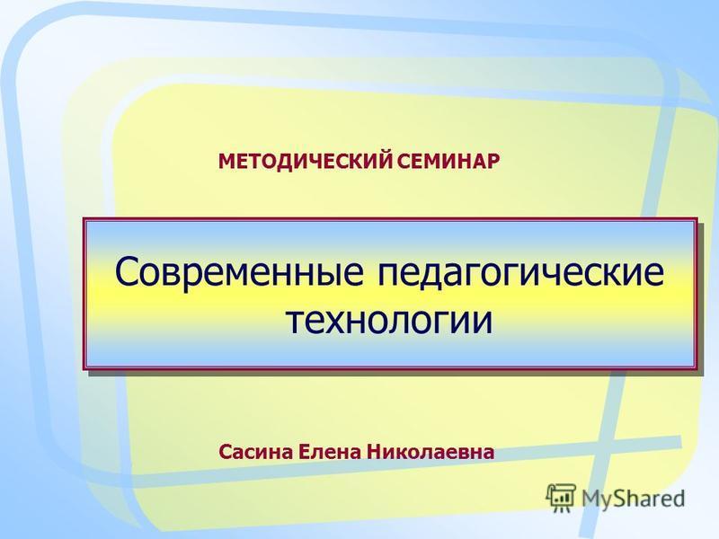 Современные педагогические технологии МЕТОДИЧЕСКИЙ СЕМИНАР Сасина Елена Николаевна