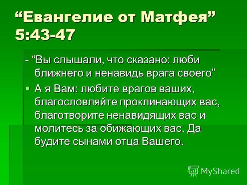 Евангелие от Матфея 5:43-47 - Вы слышали, что сказано: люби ближнего и ненавидь врага своего А я Вам: любите врагов ваших, благословляйте проклинающих вас, благотворите ненавидящих вас и молитесь за обижающих вас. Да будите сынами отца Вашего. А я Ва