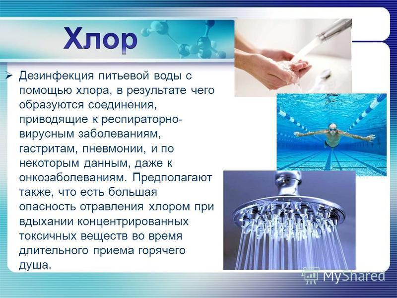 Дезинфекция питьевой воды с помощью хлора, в результате чего образуются соединения, приводящие к респираторно- вирусным заболеваниям, гастритам, пневмонии, и по некоторым данным, даже к онкозаболеваниям. Предполагают также, что есть большая опасность