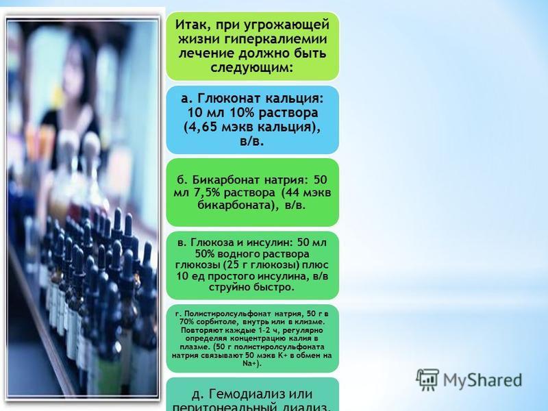Итак, при угрожающей жизни гиперкалиемии лечение должно быть следующим: а. Глюконат кальция: 10 мл 10% раствора (4,65 мг-экв кальция), в/в. б. Бикарбонат натрия: 50 мл 7,5% раствора (44 мг-экв бикарбоната), в/в. в. Глюкоза и инсулин: 50 мл 50% водног