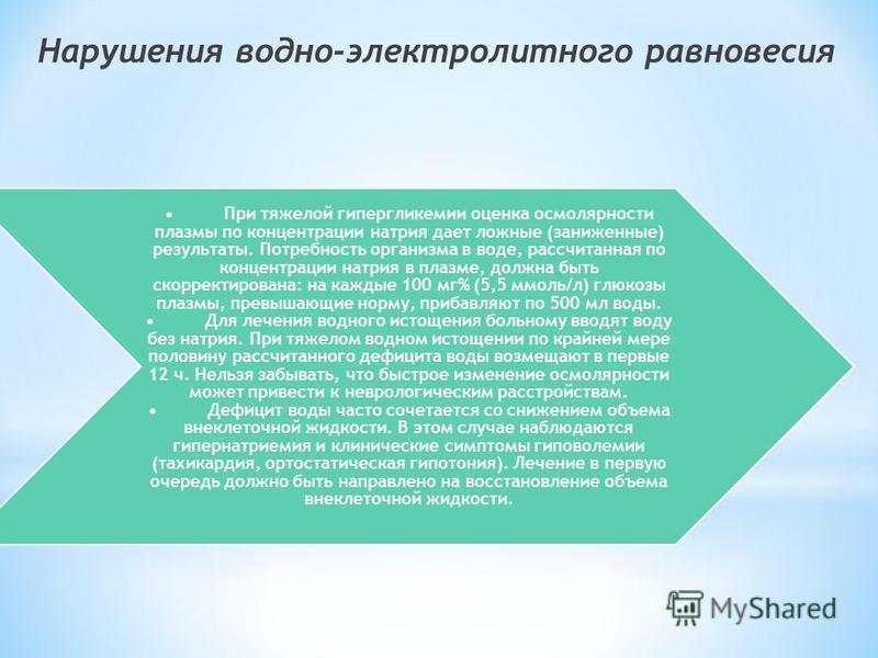 При тяжелой гипергликемии оценка осмолярности плазмы по концентрации натрия дает ложные (заниженные) результаты. Потребность организма в воде, рассчитанная по концентрации натрия в плазме, должна быть скорректирована: на каждые 100 мг% (5,5 ммоль/л)