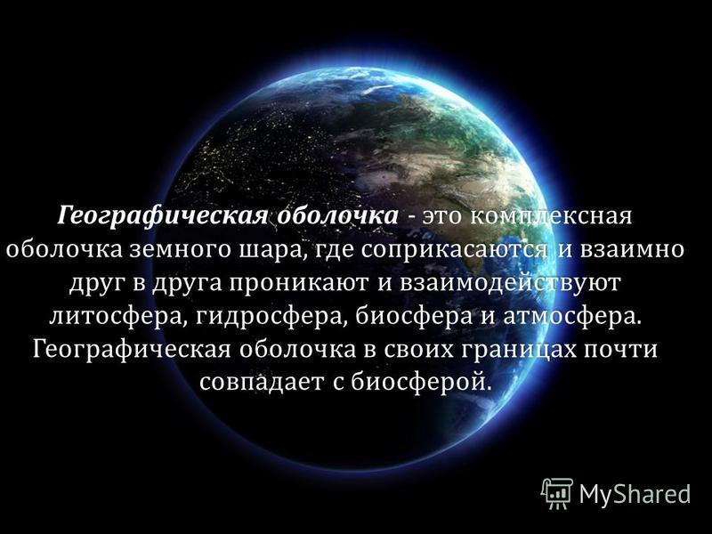 Географическая оболочка - это комплексная оболочка земного шара, где соприкасаются и взаимно друг в друга проникают и взаимодействуют литосфера, гидросфера, биосфера и атмосфера. Географическая оболочка в своих границах почти совпадает с биосферой.