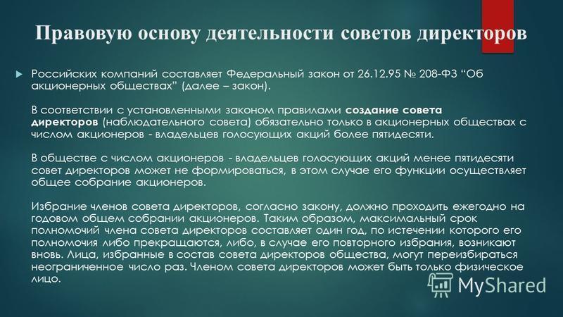 Правовую основу деятельности советов директоров Российских компаний составляет Федеральный закон от 26.12.95 208-ФЗ Об акционерных обществах (далее – закон). В соответствии с установленными законом правилами создание совета директоров (наблюдательног